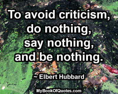To avoid criticism, do nothing, say nothing, and be nothing. ~ Elbert Hubbard