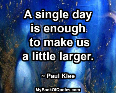 A single day is enough to make us a little larger. ~ Paul Klee
