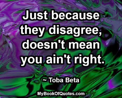 Just because they disagree, doesn't mean you ain't right. ~ Toba Beta