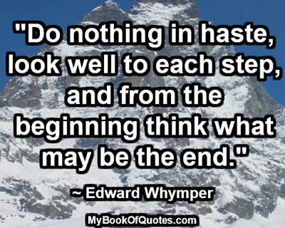 """""""Do nothing in haste, look well to each step, and from the beginning think what may be the end."""" ~ Edward Whymper"""