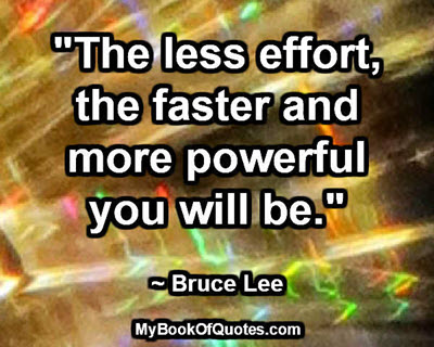 """The less effort, the faster and more powerful you will be."" ~ Bruce Lee"