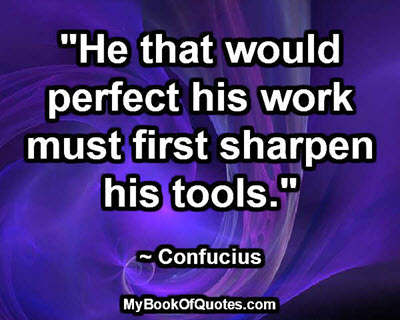 """He that would perfect his work must first sharpen his tools.""  ~ Confucius"