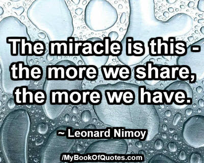 The miracle is this - the more we share, the more we have. ~ Leonard Nimoy
