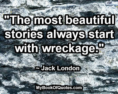 """""""The most beautiful stories always start with wreckage.""""  ~ Jack London"""