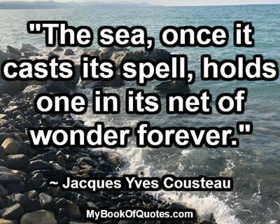 """""""The sea, once it casts its spell, holds one in its net of wonder forever."""" ~ Jacques Yves Cousteau"""