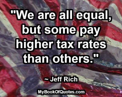 """We are all equal, but some pay higher tax rates than others."" ~ Jeff Rich"
