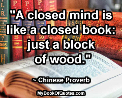 """A closed mind is like a closed book: just a block of wood."" ~ Chinese Proverb"