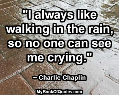 """I always like walking in the rain, so no one can see me crying."" ~ Charlie Chaplin"