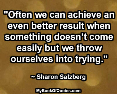 """""""Often we can achieve an even better result when something doesn't come easily but we throw ourselves into trying.""""  ~ Sharon Salzberg"""
