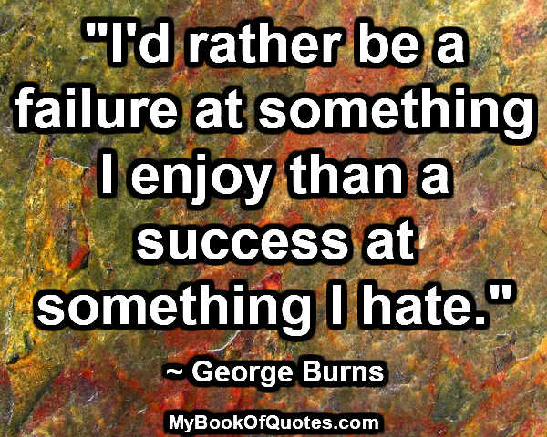 """""""I'd rather be a failure at something I enjoy than a success at something I hate.""""  ~ George Burns"""