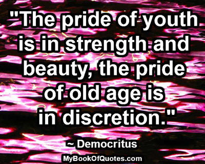 """""""The pride of youth is in strength and beauty, the pride of old age is in discretion.""""  ~ Democritus"""