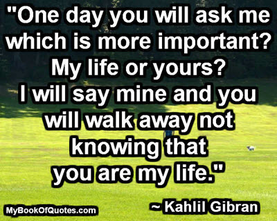 """One day you will ask me which is more important? My life or yours? I will say mine and you will walk away not knowing that you are my life.""  ~ Kahlil Gibran"