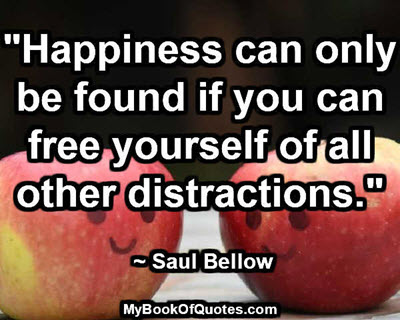"""""""Happiness can only be found if you can free yourself of all other distractions."""" ~ Saul Bellow"""