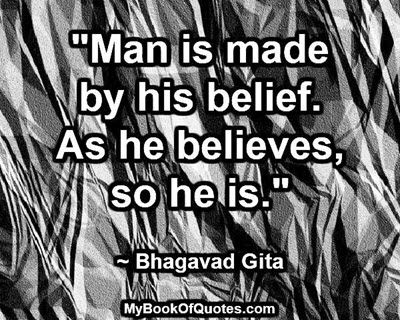 """Man is made by his belief. As he believes, so he is."" ~ Bhagavad Gita"