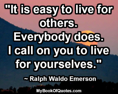"""It is easy to live for others. Everybody does. I call on you to live for yourselves."" ~ Ralph Waldo Emerson"