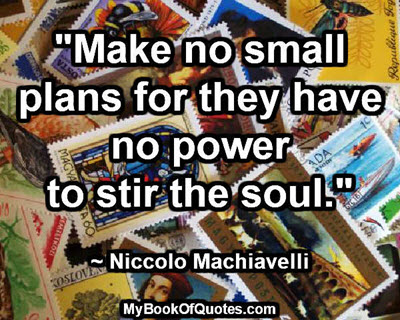 """Make no small plans for they have no power to stir the soul."" ~ Niccolo Machiavelli"