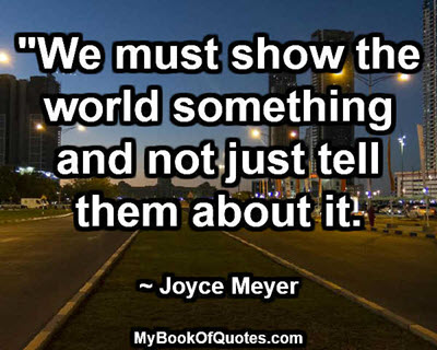 """""""We must show the world something and not just tell them about it."""" ~ Joyce Meyer"""