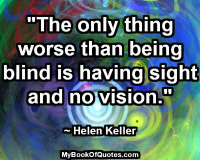 """""""The only thing worse than being blind is having sight and no vision."""" ~ Helen Keller"""
