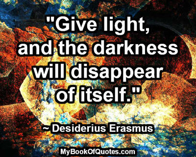 """Give light, and the darkness will disappear of itself."" ~ Desiderius Erasmus"