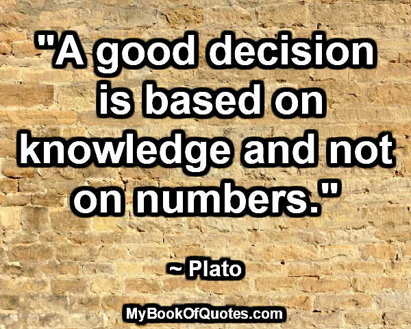 """""""A good decision is based on knowledge and not on numbers."""" ~ Plato"""