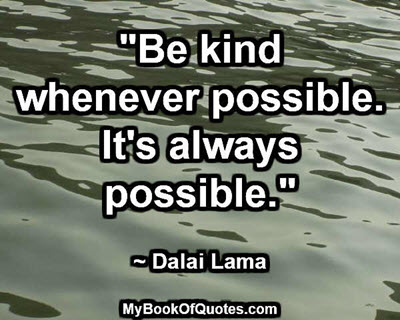 """Be kind whenever possible. It's always possible."" ~ Dalai Lama"