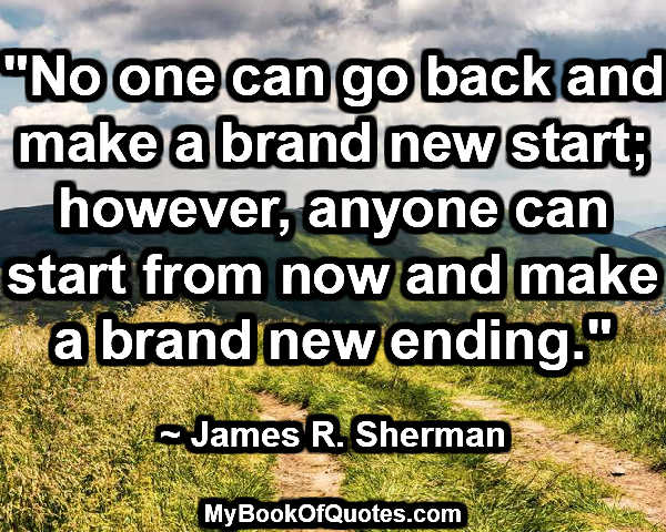 """""""No one can go back and make a brand new start; however, anyone can start from now and make a brand new ending."""" ~ James R. Sherman"""