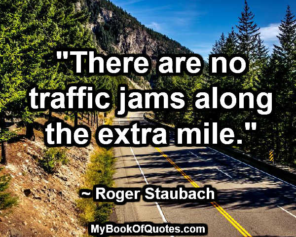 """""""There are no traffic jams along the extra mile."""" ~ Roger Staubach"""