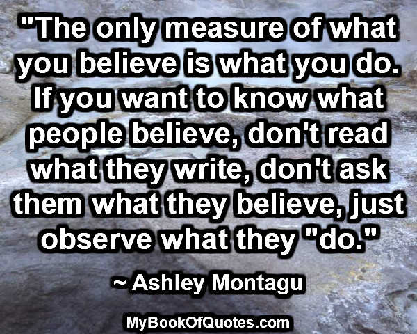 """""""The only measure of what you believe is what you do. If you want to know what people believe, don't read what they write, don't ask them what they believe, just observe what they """"do."""" ~ Ashley Montagu"""