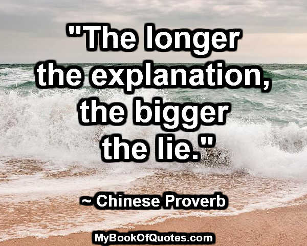 """""""The longer the explanation, the bigger the lie."""" ~ Chinese Proverb"""