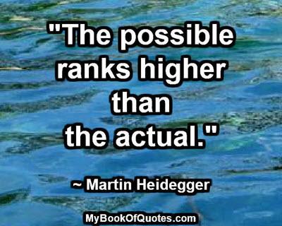 """The possible ranks higher than the actual."" ~ Martin Heidegger"