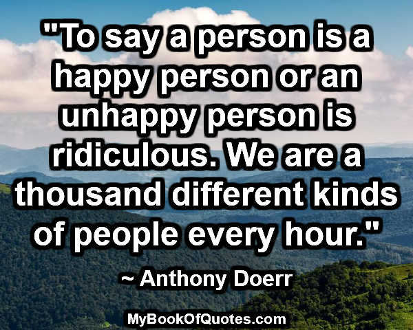 """""""To say a person is a happy person or an unhappy person is ridiculous. We are a thousand different kinds of people every hour."""" ~ Anthony Doerr"""