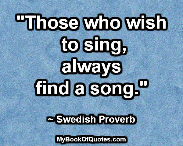 """Those who wish to sing, always find a song."" ~ Swedish Proverb"