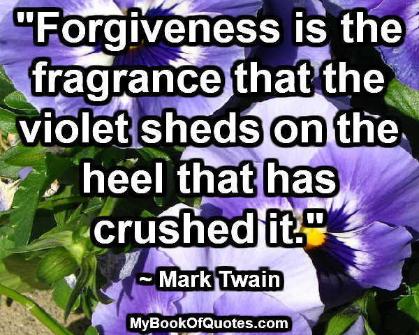 """""""Forgiveness is the fragrance that the violet sheds on the heel that has crushed it."""" ~ Mark Twain"""