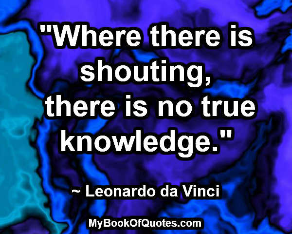"""""""Where there is shouting, there is no true knowledge."""" ~ Leonardo da Vinci"""