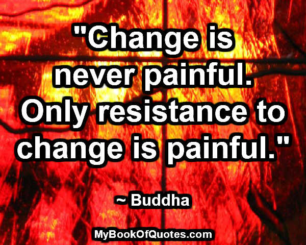 """Change is never painful. Only resistance to change is painful."" ~ Buddha"