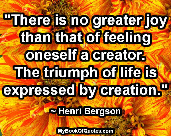 """""""There is no greater joy than that of feeling oneself a creator. The triumph of life is expressed by creation."""" ~ Henri Bergson"""