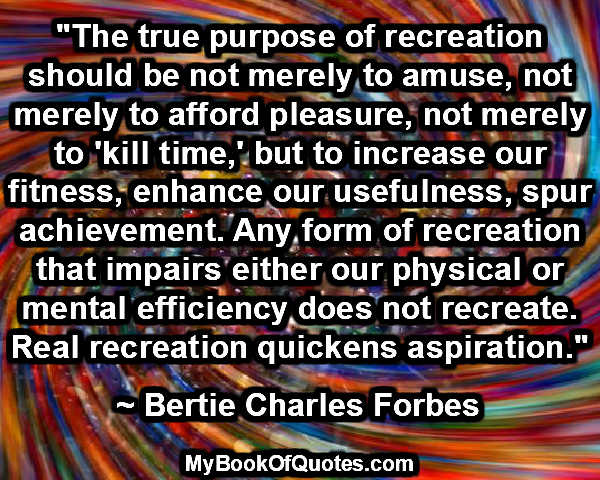 """""""The true purpose of recreation should be not merely to amuse, not merely to afford pleasure, not merely to 'kill time,' but to increase our fitness, enhance our usefulness, spur achievement. Any form of recreation that impairs either our physical or mental efficiency does not recreate. Real recreation quickens aspiration."""" ~ Bertie Charles Forbes"""