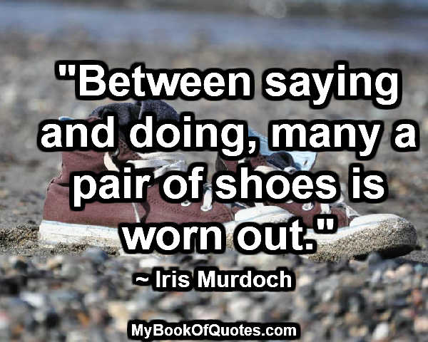 """""""Between saying and doing, many a pair of shoes is worn out."""" ~ Iris Murdoch"""