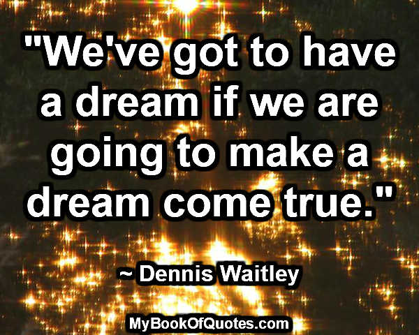 """""""We've got to have a dream if we are going to make a dream come true."""" ~ Dennis Waitley"""