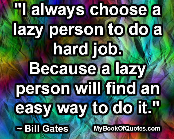 """I always choose a lazy person to do a hard job. Because a lazy person will find an easy way to do it."" ~ Bill Gates"