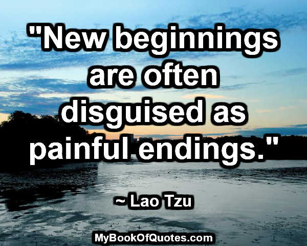 """New beginnings are often disguised as painful endings."" ~ Lao Tzu"