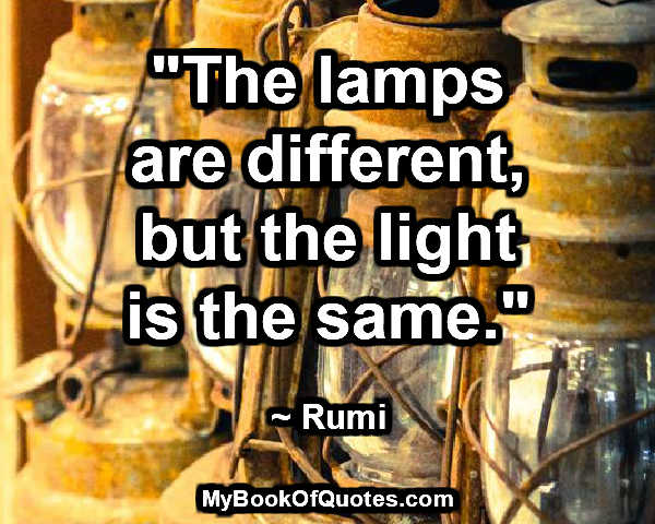 """""""The lamps are different, but the light is the same."""" ~ Rumi"""