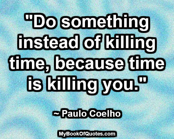 """""""Do something instead of killing time, because time is killing you."""" ~ Paulo Coelho"""