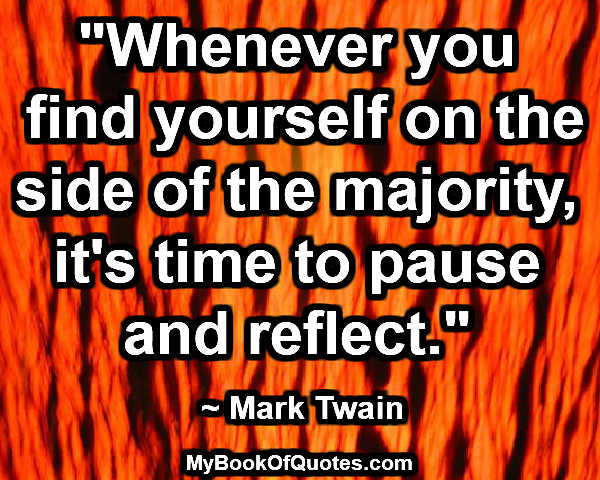"""""""Whenever you find yourself on the side of the majority, it's time to pause and reflect."""" ~ Mark Twain"""