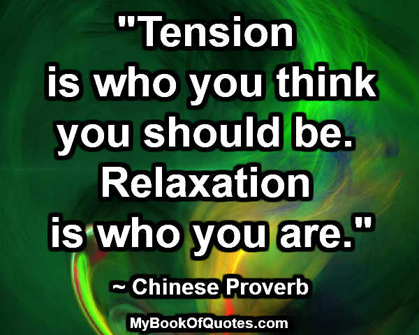 """Tension is who you think you should be. Relaxation is who you are."" ~ Chinese Proverb"