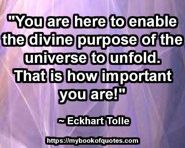 """You are here to enable the divine purpose of the universe to unfold. That is how important you are!"" ~ Eckhart Tolle"