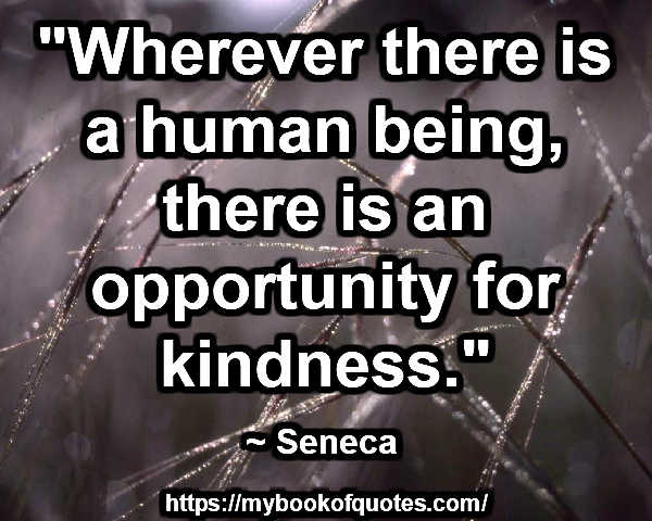 """Wherever there is a human being, there is an opportunity for kindness."" ~ Seneca"