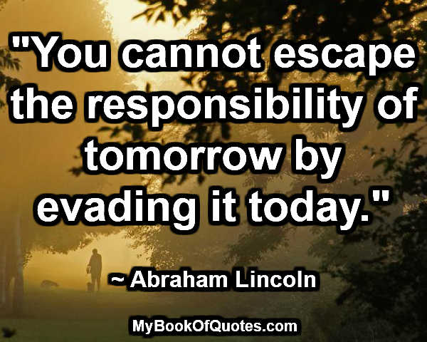 """""""You cannot escape the responsibility of tomorrow by evading it today."""" ~ Abraham Lincoln"""