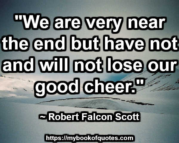 """""""We are very near the end but have not and will not lose our good cheer."""" ~ Robert Falcon Scott"""