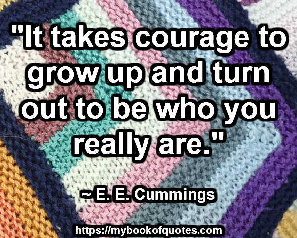 """""""It takes courage to grow up and turn out to be who you really are."""" ~ E. E. Cummings"""